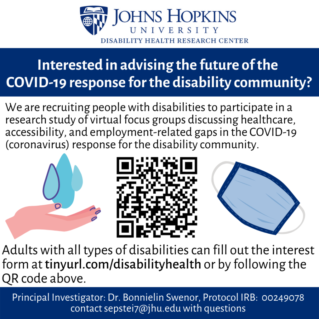 """Flyer with the following text:  """"Johns Hopkins University Disability Health Research Center  Interested in advising the future of the COVID-19 response for the disability community?  We are recruiting people with disabilities to participate in a research study of virtual focus groups discussing healthcare, accessibility, and employment-related gaps in the COVID-19 (coronavirus) response for the disability community. Adults with all types of disabilities can fill out the interest form at tinyurl.com/disabilityhealth or by following the QR code above. Principal Investigator: Dr. Bonnielin Swenor, IRB# 00249078 contact sepstei7@jhu.edu with questions""""  In the middle of the graphic, there is a QR code with clip art showing hand washing and a medical mask on either side."""