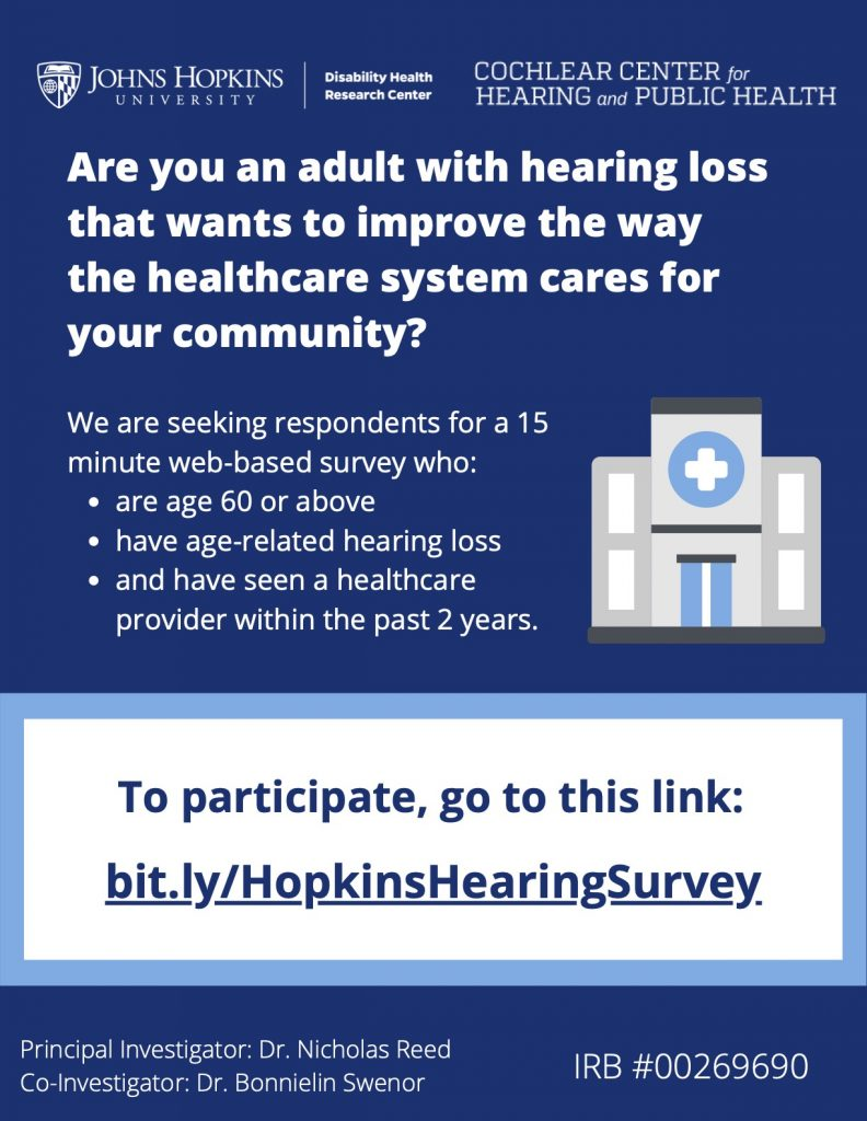 White text on a dark blue background that reads:      Are you an adult with hearing loss that wants to improve the way the healthcare system cares for your community?     We are seeking respondents for a 15-minute web-based survey who are age 60 or above, have age-related hearing loss, and have seen a healthcare provider within the past 2 years. To participate, go to this link:  bit.ly/HopkinsHearingSurvey.   Principal Investigator: Dr. Nicholas Reed, Co-Investigator: Dr. Bonnielin Swenor, IRB #00269690.      Flyer header includes the Johns Hopkins University Disability Health Research Center and Cochlear Center for Hearing and Public Health logos, and the body of the flyer includes an image of a hospital.  [End alt text]